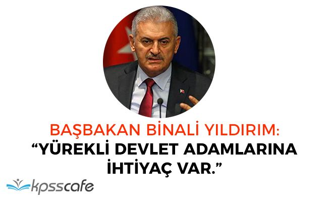 """Başbakan Binali Yıldırım: """"Yürekli devlet adamlarına ihtiyaç var"""""""
