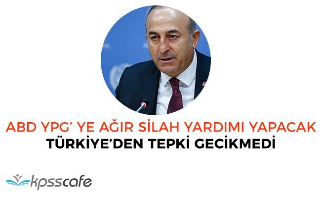 ABD' nin YPG'ye Ağır Silah Verilmesi Kararına Türkiye'den Tepki Gecikmedi!