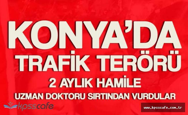 Konya'da Silahlı Trafik Terörü ! Hamile Doktora Silahlı Saldırı
