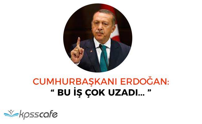 """Cumhurbaşkanı Erdoğan: """"Bu iş çok uzadı"""""""