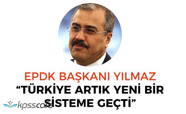 """EPDK Başkanından Açıklama: """"Türkiye artık yeni bir sisteme geçti"""""""