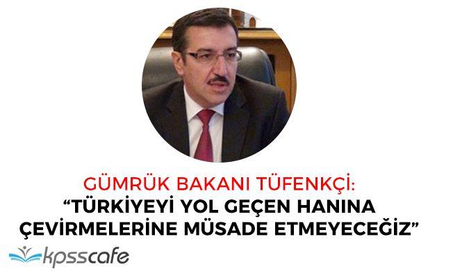 """Gümrük Bakanı: Türkiyeyi yol geçen hanına çevirmelerine izin vermeyeceğiz"""""""