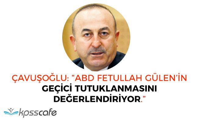 """Çavuşoğlu: """"ABD FETÖ'nün Geçici Tutuklanmasını Değerlendiriyor"""""""