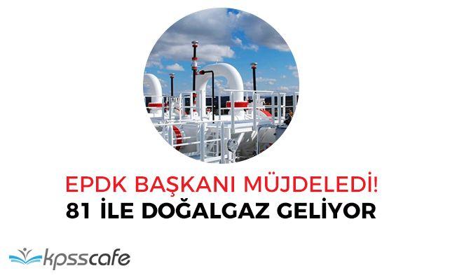 EPDK Başkanı Müjdeledi: Doğalgazsız İl Kalmayacak!