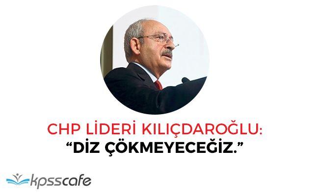 """Kemal Kılıçdaroğlu: """"Diz çökmeyeceğiz"""""""