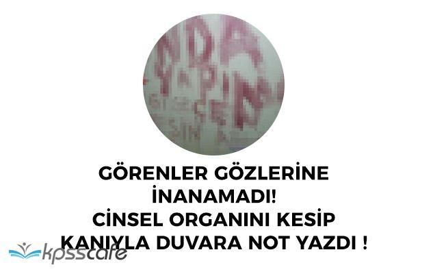 FLAŞ: Kendi Cinsel Organını Kesip Duvara Kanıyla Not Bıraktı!