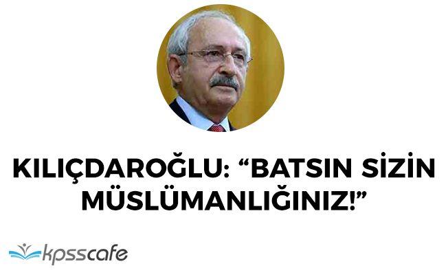 "CHP Lideri Kılıçdaroğlu: ""Batsın sizin müslümanlığınız"""
