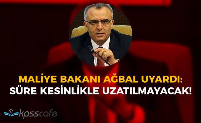 Maliye Bakanı Ağbal Uyardı: Süre Uzatılmayacak!