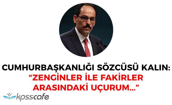 """Cumhurbaşkanlığı Sözcüsü: """"Zenginler ile fakirler arasındaki uçurum..."""""""
