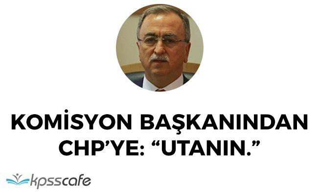 """Darbe Araştırma Komisyonu Başkanından CHP' ye: """"Utanın"""