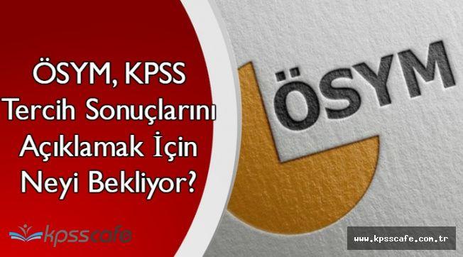 KPSS Tercih Sonuçlarının Açıklanması Neden Bu Kadar Gecikti?