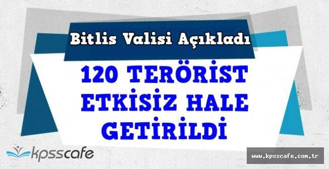 Bitlis Valisinden Son Dakika Açıklaması: 120 Terörist Etkisiz Hale Getirildi