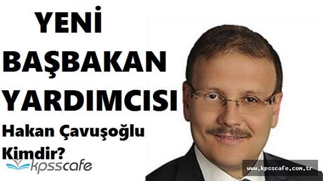 Yeni Kabine ile Başbakan Yardımcısı olan Hakan Çavuşoğlu Kimdir?
