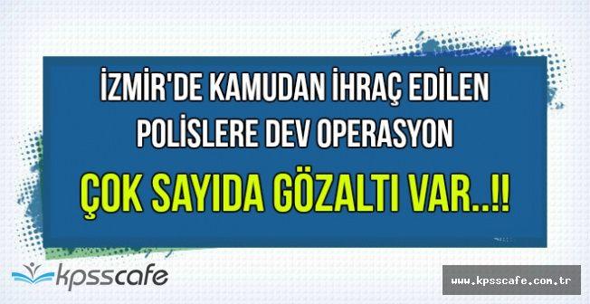 İzmir'de İhraç Olan Polislere FETÖ Operasyonu: Çok Sayıda Gözaltı Var !