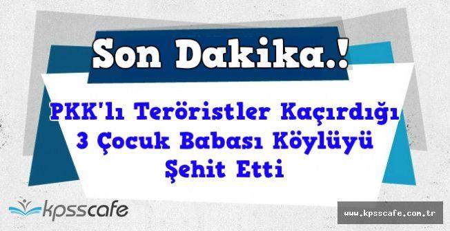 PKK'lı Teröristler Kaçırdığı 3 Çocuk Babasını Şehit Etti