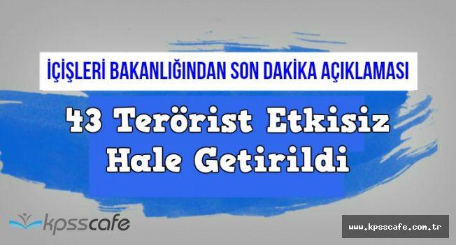İçişlerinden Son Dakika Açıklaması: 43 Terörist Etkisiz Hale Getirildi
