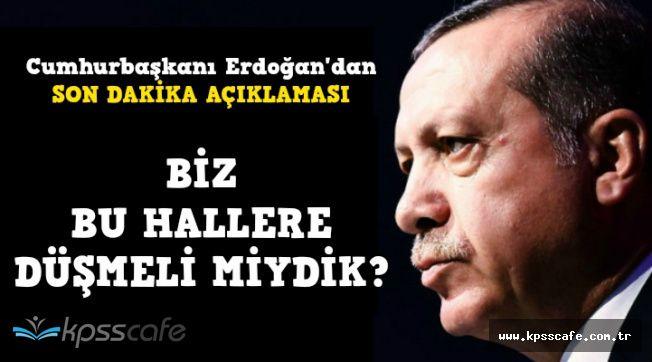 """Cumhurbaşkanı Erdoğan'dan Flaş Açıklama: """"Biz Bu Hallere Düşmeli miydik?"""""""