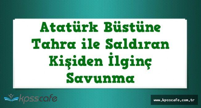 """Atatürk Büstü Saldırganından İlgin Savunma: """"Saldırı Rüyamda Tebliğ Edildi"""""""