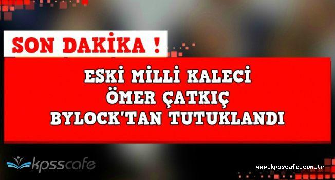 Son Dakika: Eski Milli Kaleci Ömer Çatkıç ByLock'tan Tutuklandı