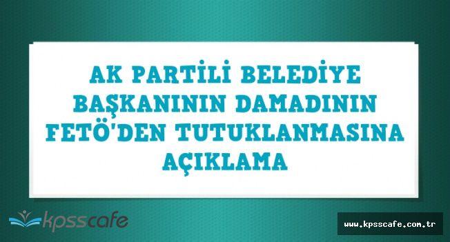 AK Partili Belediye Başkanının Damadının FETÖ'den Tutuklanmasına Son Dakika Açıklaması