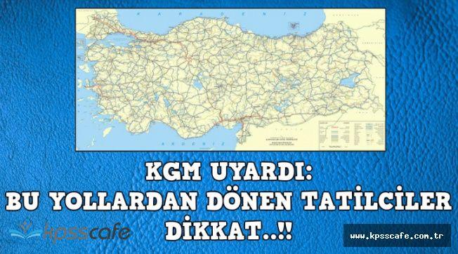 KGM'den Son Dakika Açıklaması: Bu Yollardan Dönen Tatilciler Dikkat !