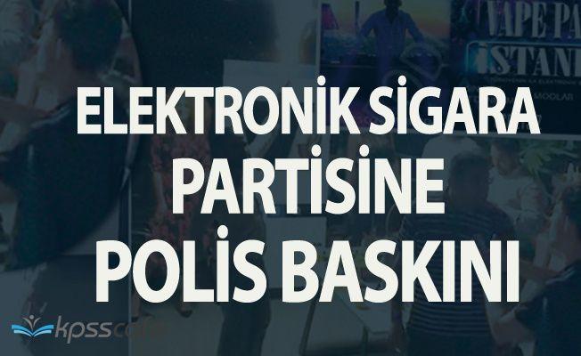 Elektronik Sigara Partisine Polis Baskını