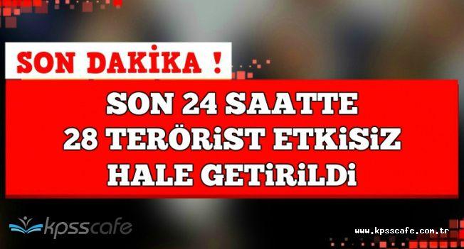 Son Dakika Açıklaması: Son 24 Saatte 28 Terörist Etkisiz Hale Getirildi