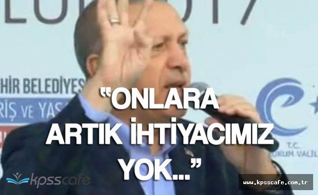 """Cumhurbaşkanı Erdoğan: """"Artık Onlara İhtiyacımız Yok"""""""