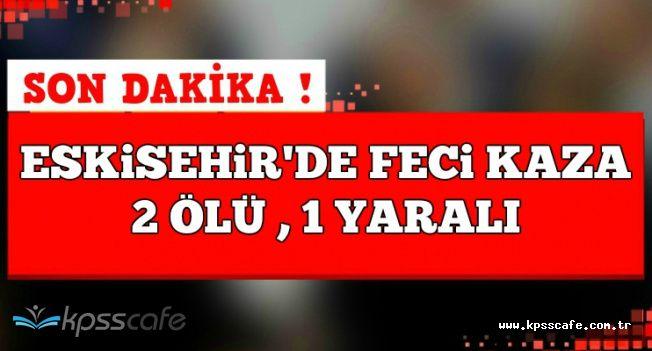 Son Dakika: Eskişehir'de Feci Trafik Kazası: 2 Ölü , 1 Ağır Yaralı