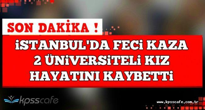 Son Dakika: İstanbul'da Feci Kaza: 2 Üniversiteli Kız Hayatını Kaybetti