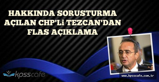 Hakkında Soruşturma Açılan CHP'li Tezcan'dan Flaş Açıklama