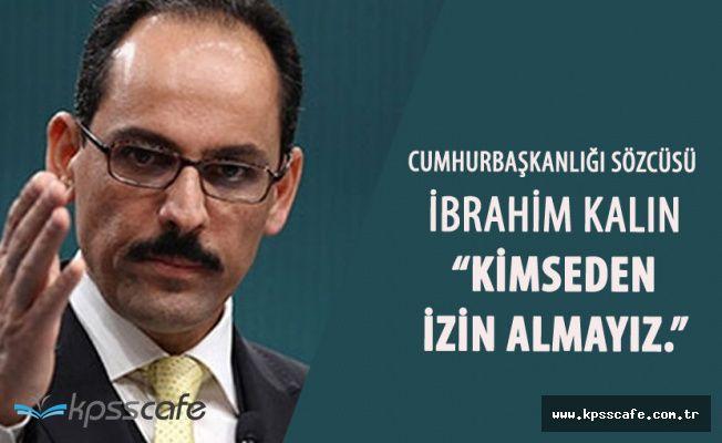 """Cumhurbaşkanlığı Sözcüsü Kalın:"""" Kimseden İzin Almayız"""""""