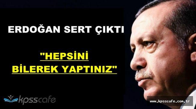 """Cumhurbaşkanı Erdoğan: """"Hepsini Bilerek Yaptınız"""""""