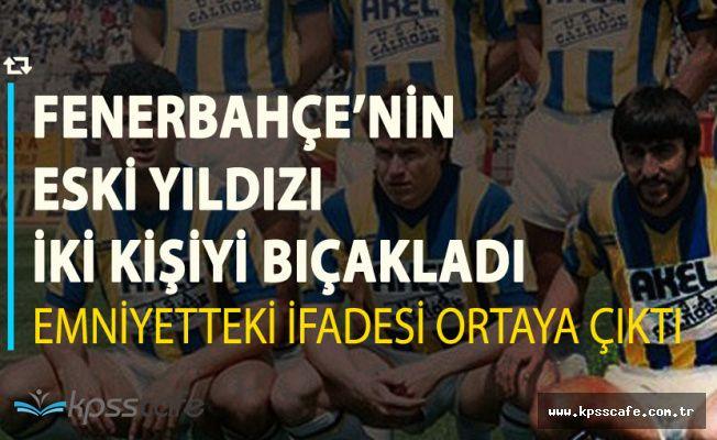 Fenerbahçe'nin Eski Yıldızı İki Kişiyi Bıçakladı! 9 Yıl Hapis Cezasıyla Yargılanacak