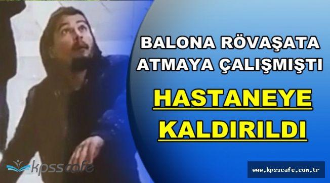 Balona Rövaşata Atmıştı: Hastaneye Kaldırıldı
