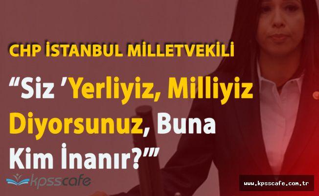 """CHP İstanbul Milletvekili Gülay Yedekçi """"Yerliyiz, Milliyiz Diyorsunuz Size Kim İnanır?"""""""