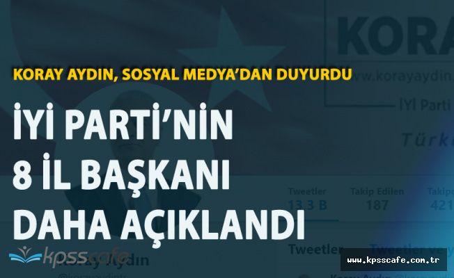 Koray Aydın Açıkladı 'İYİ Parti'nin 8 İl Başkanı Daha Belli Oldu!'