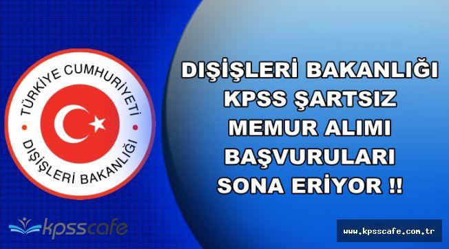 Dışişleri Bakanlığı KPSS Şartsız Memur Alımı Başvuruları Sona Eriyor