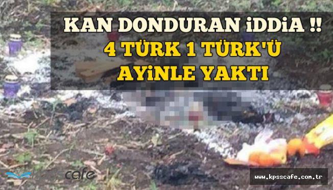 Korkunç Olay: 4 Türk 1 Türk'ü Ayinle Yakarak Öldürdü