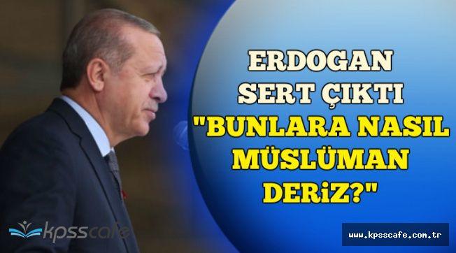 """Erdoğan Sert Çıktı: """"Bunlara Nasıl Müslüman Deriz"""""""