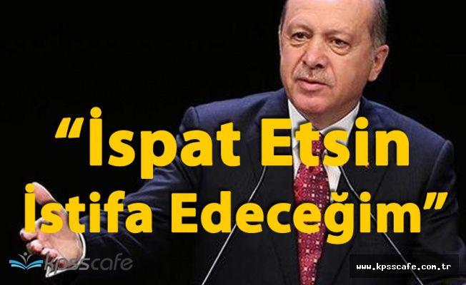 Cumhurbaşkanı Erdoğan 'İspat Etsin , İstifa Edeceğim'