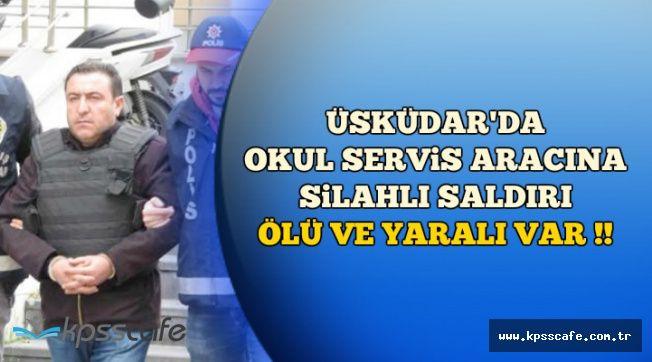 Üsküdar'da Servis Aracına Silahlı Saldırı: Ölü ve Yaralı Var !