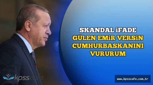 """Skandal Sözler Ortaya Çıktı: """"Gülen Emir Versin Cumhurbaşkanını Vururum"""""""