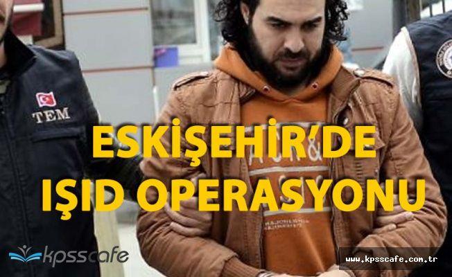 Eskişehir'de IŞİD Operasyonu! 1 Kişi Gözaltına Alındı