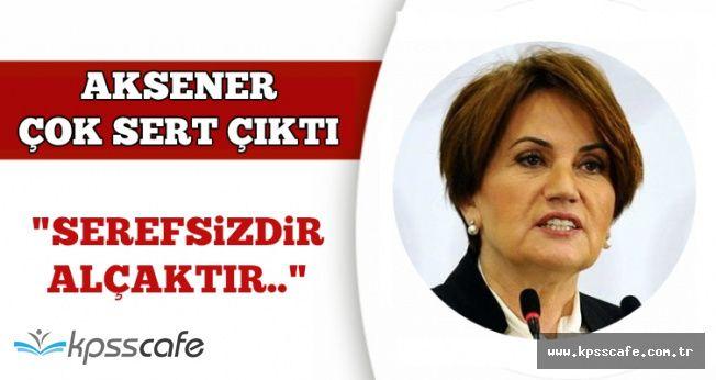 """Akşener Çok Sert Konuştu: """"Şerefsizdir, Alçaktır!"""""""