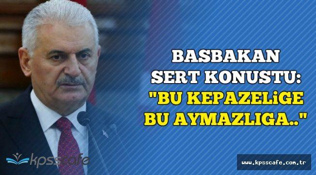 """Başbakan Yıldırım Sert Konuştu: """"Bu Kepazeliğe, Bu Aymazlığa.."""""""