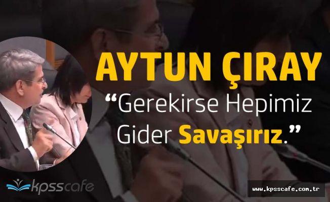 """Aytun Çıray: """"Gerekirse Gider Hepimiz Savaşırız, Şehadet Şerbetini İçmeyen Şerefsizdir"""""""