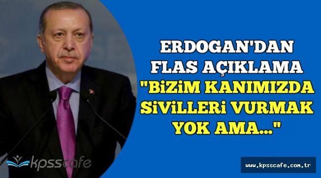 """Erdoğan: """"Bizim Kanımızda Sivilleri Vurmak Yok Ama.."""""""