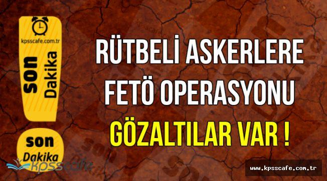 TSK'ya FETÖ Operasyonu: Rütbeli Askerler Gözaltına Alınıyor