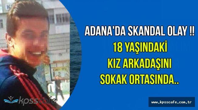 Adana'da Skandal Olay: 18 Yaşındaki Kız Arkadaşını Sokak Ortasında..
